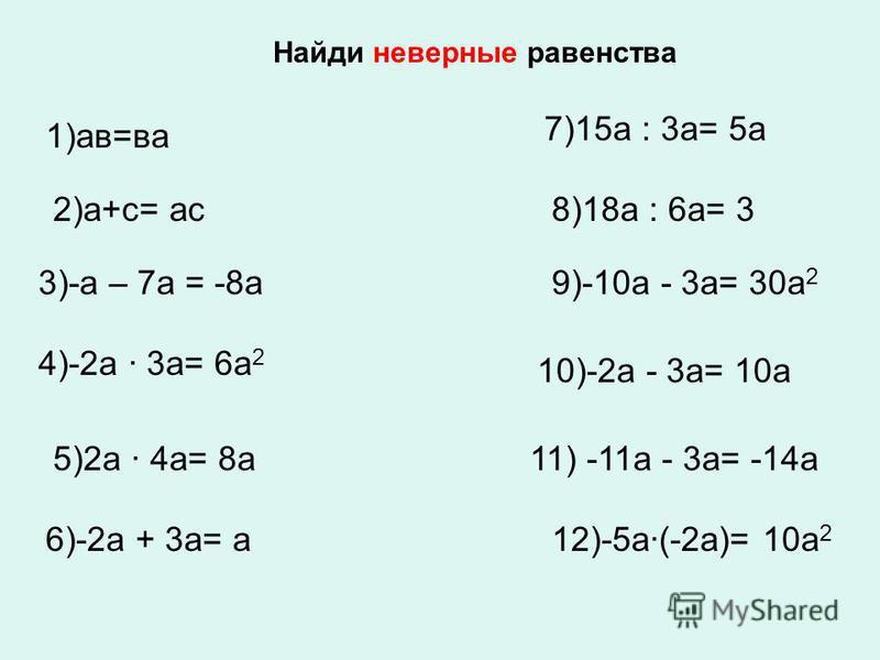 Найди неверные равенства 2)а+с= ас 1)ав=ва 3)-а – 7 а = -8 а 4)-2 а · 3 а= 6 а 2 6)-2 а + 3 а= а 5)2 а · 4 а= 8 а 12)-5 а·(-2 а)= 10 а 2 7)15 а : 3 а= 5 а 8)18 а : 6 а= 3 10)-2 а - 3 а= 10 а 9)-10 а - 3 а= 30 а 2 11) -11 а - 3 а= -14 а