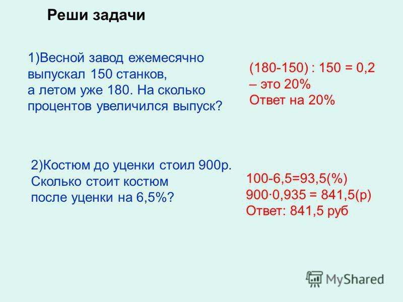 1)Весной завод ежемесячно выпускал 150 станков, а летом уже 180. На сколько процентов увеличился выпуск? 2)Костюм до уценки стоил 900 р. Сколько стоит костюм после уценки на 6,5%? (180-150) : 150 = 0,2 – это 20% Ответ на 20% 100-6,5=93,5(%) 900·0,935