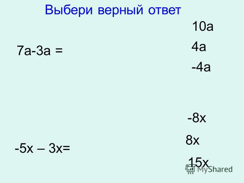 7 а-3 а = 10 а 4 а -4 а -5 х – 3 х= -8 х 8 х 15 х Выбери верный ответ