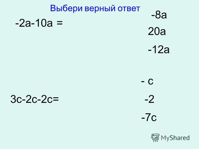 -2 а-10 а = -8 а 20 а -12 а 3 с-2 с-2 с= - с -2 -7 с Выбери верный ответ