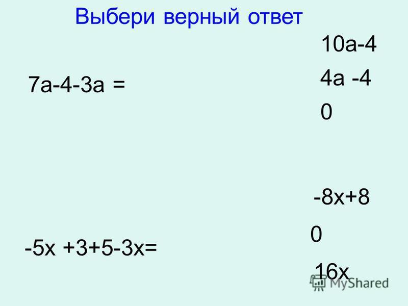 7 а-4-3 а = 10 а-4 4 а -4 0 -5 х +3+5-3 х= -8 х+8 0 16 х Выбери верный ответ