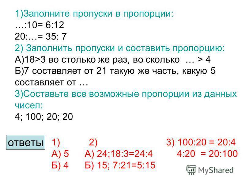 1)Заполните пропуски в пропорции: …:10= 6:12 20:…= 35: 7 2) Заполнить пропуски и составить пропорцию: А)18>3 во столько же раз, во сколько … > 4 Б)7 составляет от 21 такую же часть, какую 5 составляет от … 3)Составьте все возможные пропорции из данны