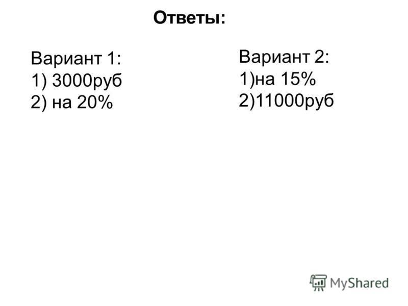 Ответы: Вариант 1: 1) 3000 руб 2) на 20% Вариант 2: 1)на 15% 2)11000 руб
