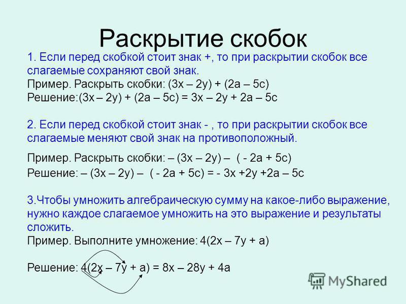 Раскрытие скобок 1. Если перед скобкой стоит знак +, то при раскрытии скобок все слагаемые сохраняют свой знак. Пример. Раскрыть скобки: (3 х – 2 у) + (2 а – 5 с) Решение:(3 х – 2 у) + (2 а – 5 с) = 3 х – 2 у + 2 а – 5 с 2. Если перед скобкой стоит з
