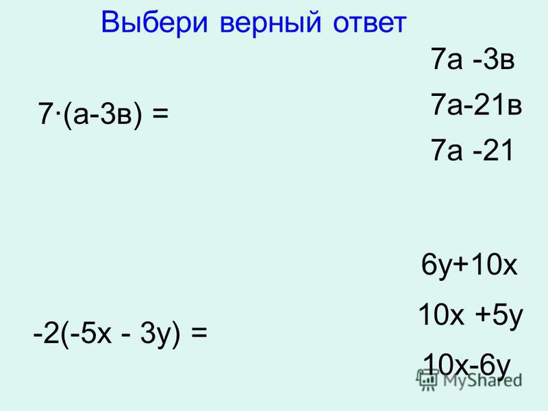 7·(а-3 в) = 7 а -3 в 7 а-21 в 7 а -21 -2(-5 х - 3 у) = 6 у+10 х 10 х +5 у 10 х-6 у Выбери верный ответ