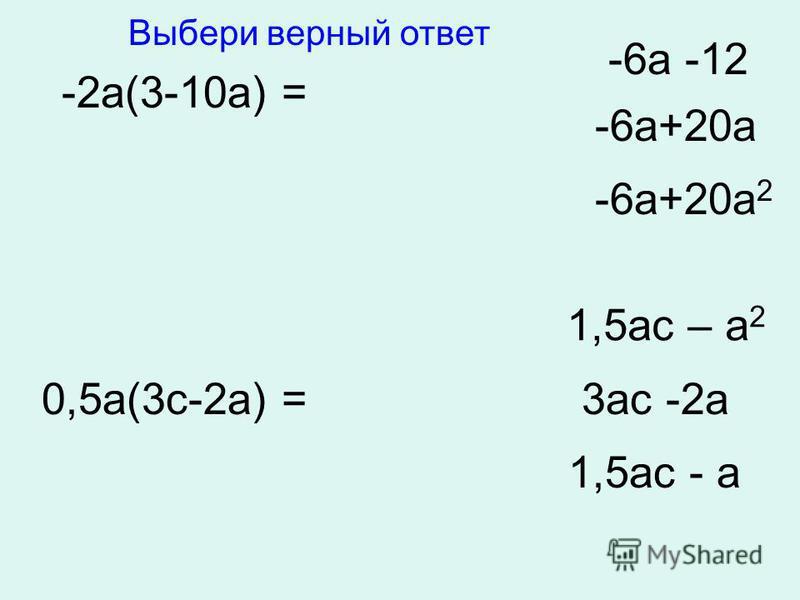 -2 а(3-10 а) = -6 а -12 -6 а+20 а -6 а+20 а 2 0,5 а(3 с-2 а) = 1,5 ас – а 2 3 ас -2 а 1,5 ас - а Выбери верный ответ