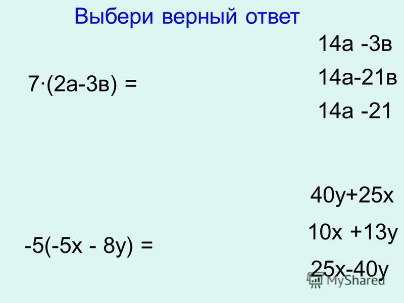 7·(2 а-3 в) = 14 а -3 в 14 а-21 в 14 а -21 -5(-5 х - 8 у) = 40 у+25 х 10 х +13 у 25 х-40 у Выбери верный ответ