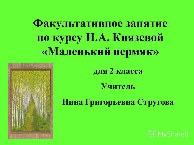 Факультативное занятие по курсу Н.А. Князевой «Маленький пермяк» для 2 класса Учитель Нина Григорьевна Стругова