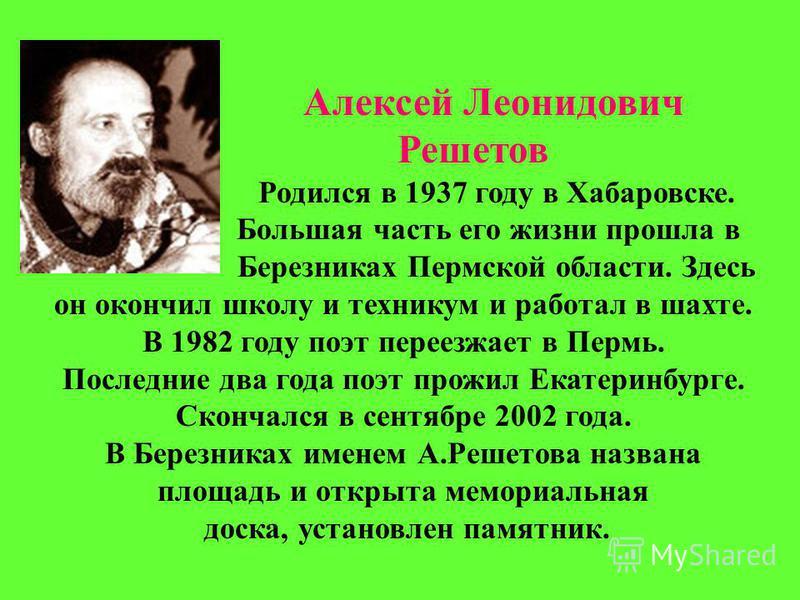 Алексей Леонидович Решетов Родился в 1937 году в Хабаровске. Большая часть его жизни прошла в Березниках Пермской области. Здесь он окончил школу и техникум и работал в шахте. В 1982 году поэт переезжает в Пермь. Последние два года поэт прожил Екатер