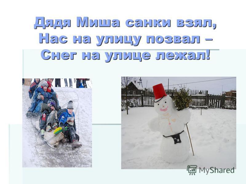 Дядя Миша санки взял, Нас на улицу позвал – Снег на улице лежал!
