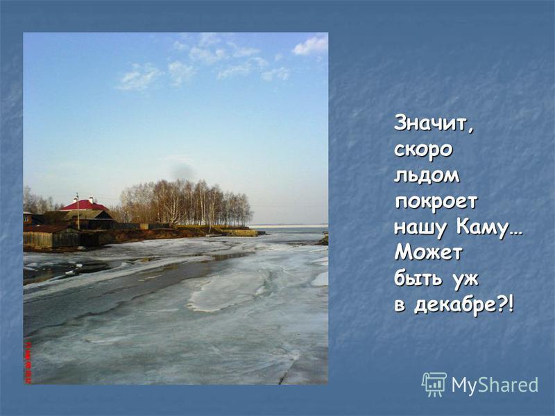 Значит,скоро льдом покроет нашу Каму… Может быть уж в декабре?!