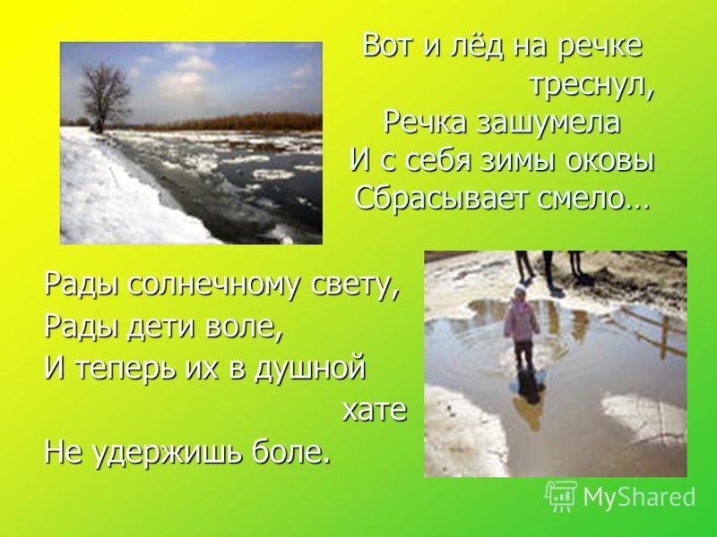 Вот и лёд на речке треснул, Речка зашумела И с себя зимы оковы Сбрасывает смело… Рады солнечному свету, Рады дети воле, И теперь их в душной хате хате Не удержишь боле.