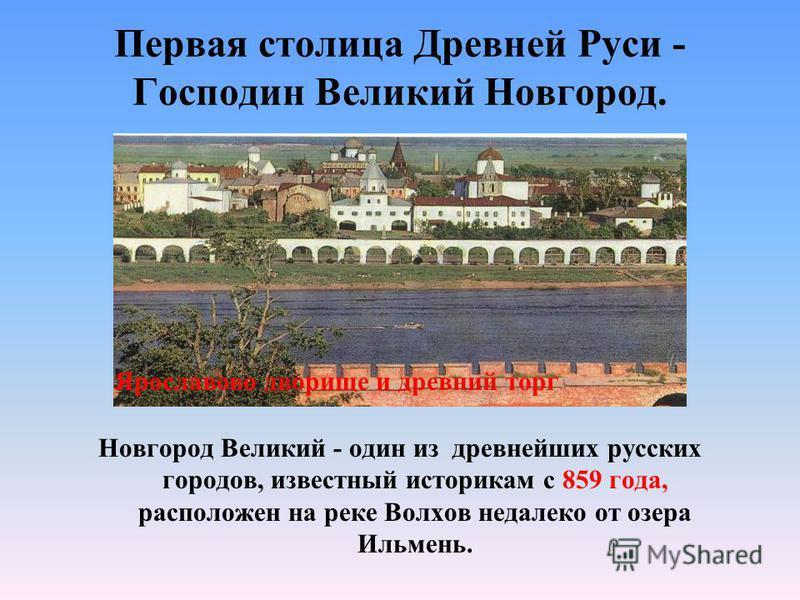 Первая столица Древней Руси - Господин Великий Новгород. Новгород Великий - один из древнейших русских городов, известный историкам с 859 года, расположен на реке Волхов недалеко от озера Ильмень. Ярославово дворище и древний торг