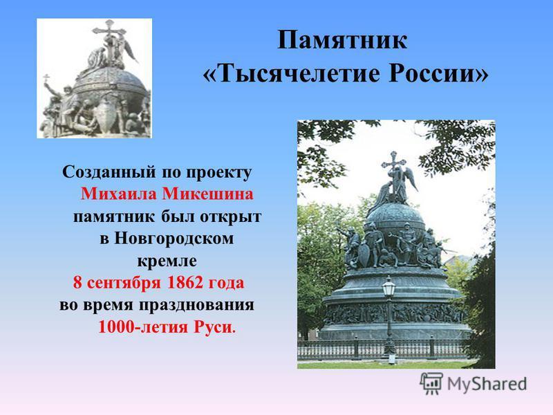 Памятник «Тысячелетие России» Созданный по проекту Михаила Микешина памятник был открыт в Новгородском кремле 8 сентября 1862 года во время празднования 1000-летия Руси.