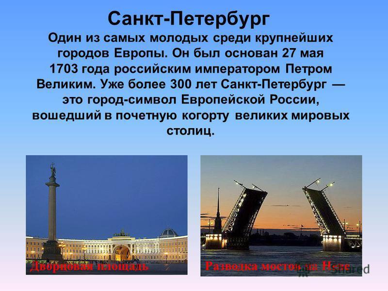 Санкт-Петербург Один из самых молодых среди крупнейших городов Европы. Он был основан 27 мая 1703 года российским императором Петром Великим. Уже более 300 лет Санкт-Петербург это город-символ Европейской России, вошедший в почетную когорту великих м