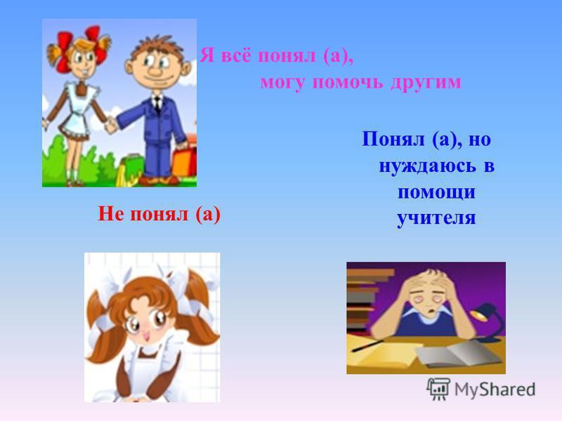 Я всё понял (а), могу помочь другим Не понял (а) Понял (а), но нуждаюсь в помощи учителя