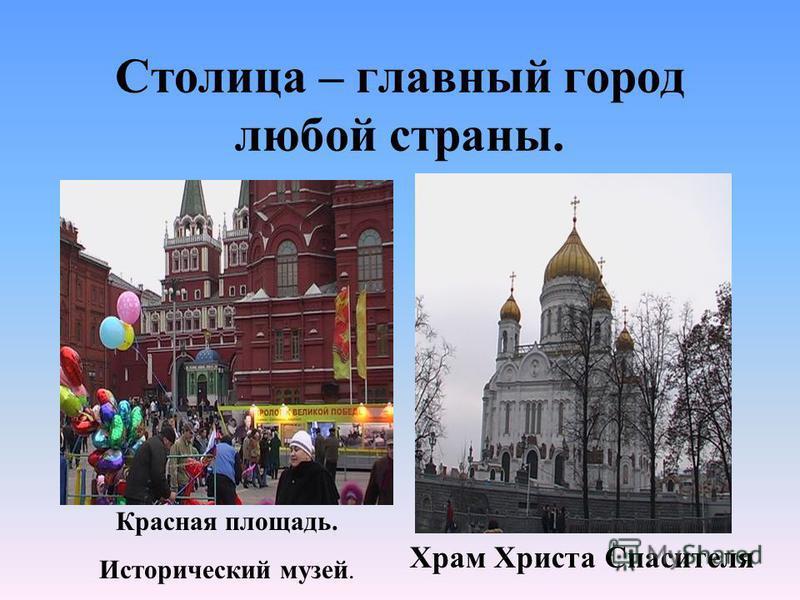 Столица – главный город любой страны. Красная площадь. Исторический музей. Храм Христа Спасителя