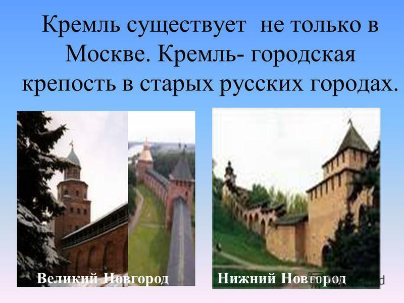 Кремль существует не только в Москве. Кремль- городская крепость в старых русских городах. Нижний Новгород Великий Новгород
