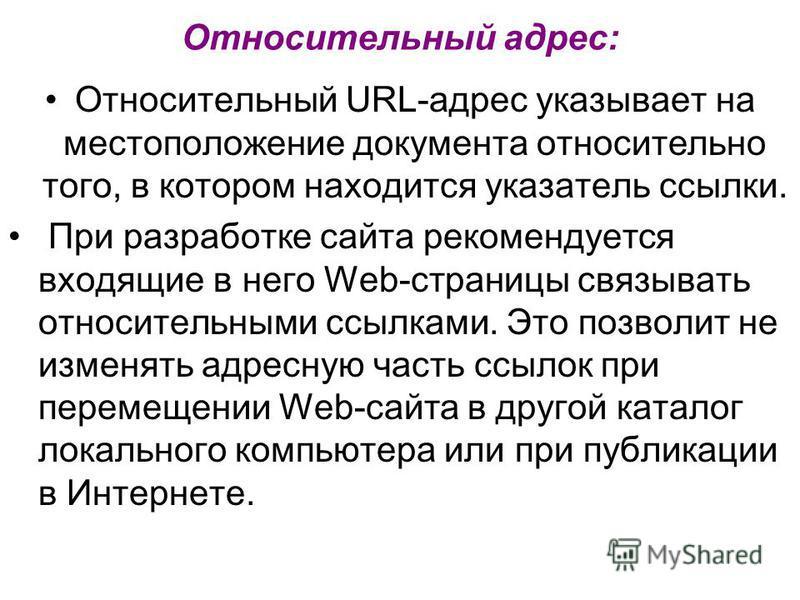 Относительный адрес: Относительный URL-адрес указывает на местоположение документа относительно того, в котором находится указатель ссылки. При разработке сайта рекомендуется входящие в него Web-страницы связывать относительными ссылками. Это позволи