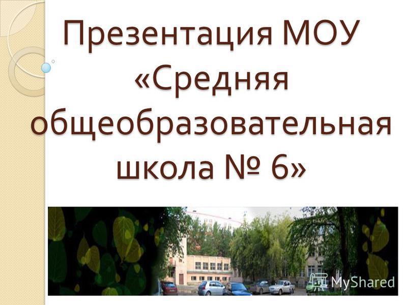 Презентация МОУ « Средняя общеобразовательная школа 6»