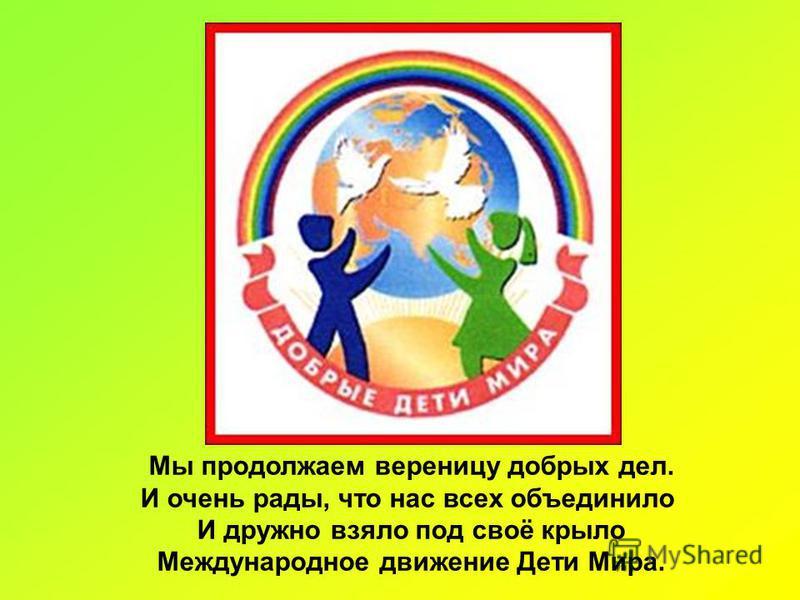 Мы продолжаем вереницу добрых дел. И очень рады, что нас всех объединило И дружно взяло под своё крыло Международное движение Дети Мира.
