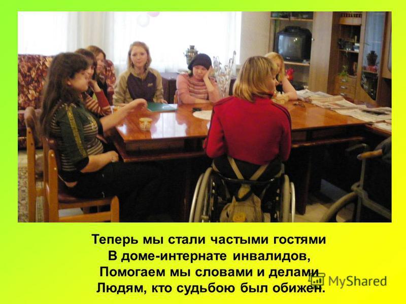 Теперь мы стали частыми гостями В доме-интернате инвалидов, Помогаем мы словами и делами Людям, кто судьбою был обижен.
