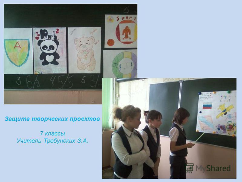 Защита творческих проектов 7 классы Учитель Требунских З.А.