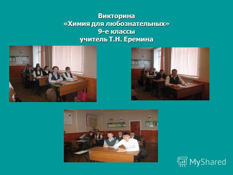 Викторина «Химия для любознательных» 9-е классы учитель Т.Н. Еремина