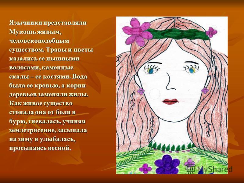 Язычники представляли Мукошь живым, человекоподобным существом. Травы и цветы казались ее пышными волосами, каменные скалы – ее костями. Вода была ее кровью, а корни деревьев заменяли жилы. Как живое существо стонала она от боли в бурю, гневалась, уч
