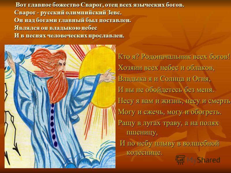 Вот главное божество Сварог, отец всех языческих богов. Сварог - русский олимпийский Зевс. Он над богами главный был поставлен. Являлся он владыкою небес И в песнях человеческих прославлен. Вот главное божество Сварог, отец всех языческих богов. Свар