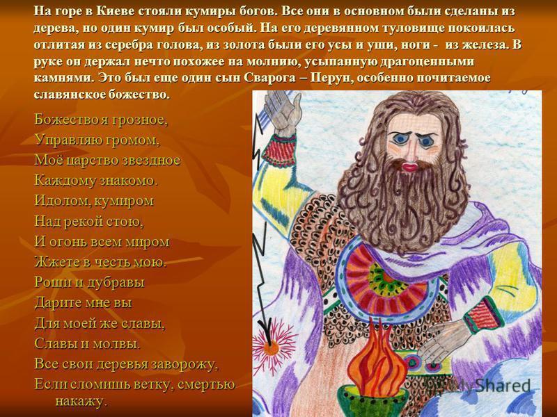 На горе в Киеве стояли кумиры богов. Все они в основном были сделаны из дерева, но один кумир был особый. На его деревянном туловище покоилась отлитая из серебра голова, из золота были его усы и уши, ноги - из железа. В руке он держал нечто похожее н