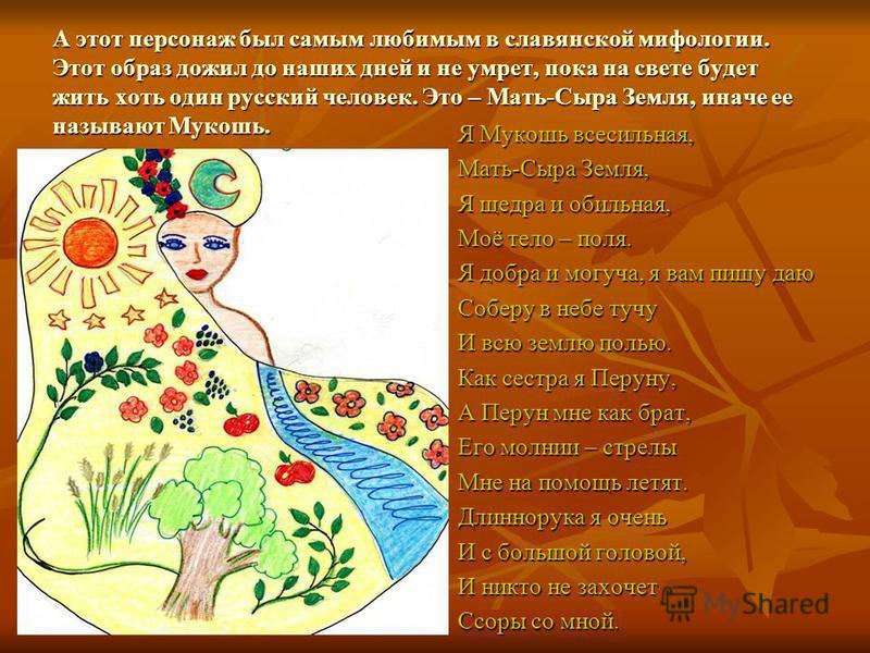 А этот персонаж был самым любимым в славянской мифологии. Этот образ дожил до наших дней и не умрет, пока на свете будет жить хоть один русский человек. Это – Мать-Сыра Земля, иначе ее называют Мукошь. Я Мукошь всесильная, Мать-Сыра Земля, Я щедра и