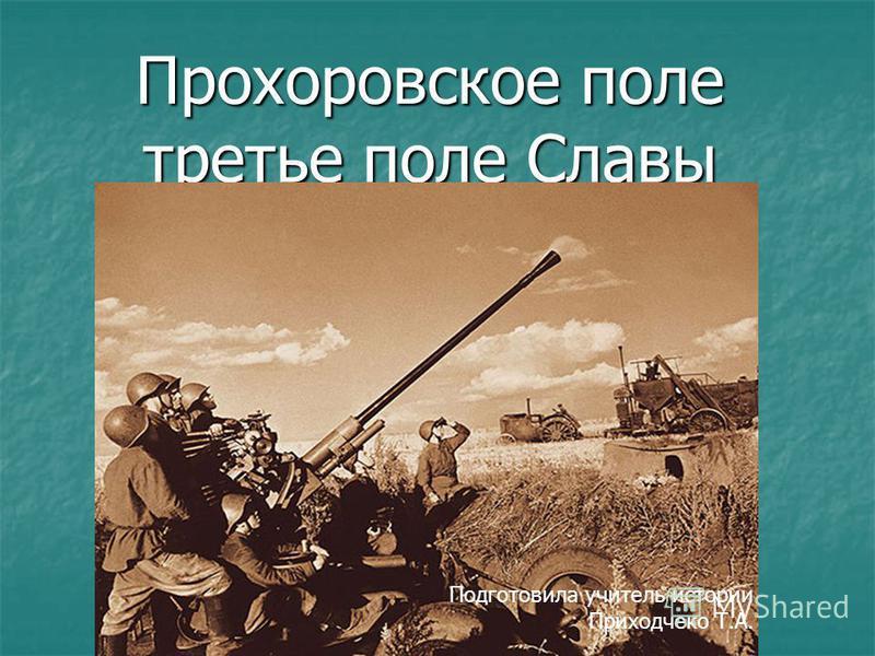 Прохоровское поле третье поле Славы Подготовила учитель истории Приходчеко Т.А.