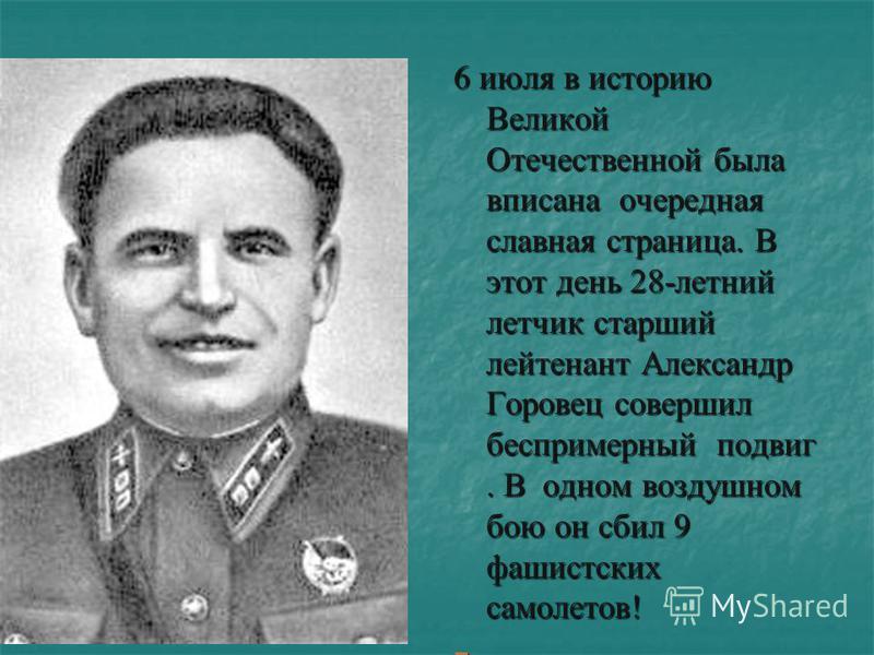 6 июля в историю Великой Отечественной была вписана очередная славная страница. В этот день 28-летний летчик старший лейтенант Александр Горовец совершил беспримерный подвиг. В одном воздушном бою он сбил 9 фашистских самолетов! 6 июля в историю Вели