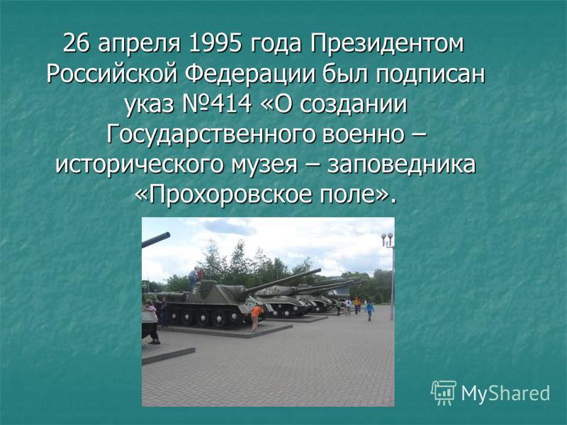 26 апреля 1995 года Президентом Российской Федерации был подписан указ 414 «О создании Государственного военно – исторического музея – заповедника «Прохоровское поле». 26 апреля 1995 года Президентом Российской Федерации был подписан указ 414 «О созд