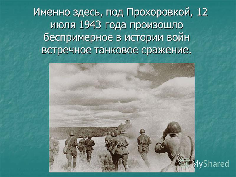 Именно здесь, под Прохоровкой, 12 июля 1943 года произошло беспримерное в истории войн встречное танковое сражение. Именно здесь, под Прохоровкой, 12 июля 1943 года произошло беспримерное в истории войн встречное танковое сражение.