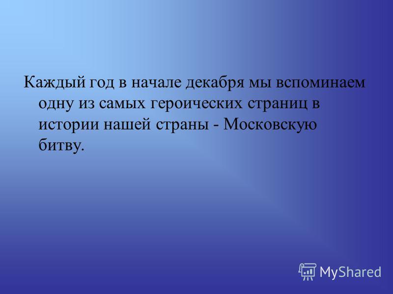 Каждый год в начале декабря мы вспоминаем одну из самых героических страниц в истории нашей страны - Московскую битву.