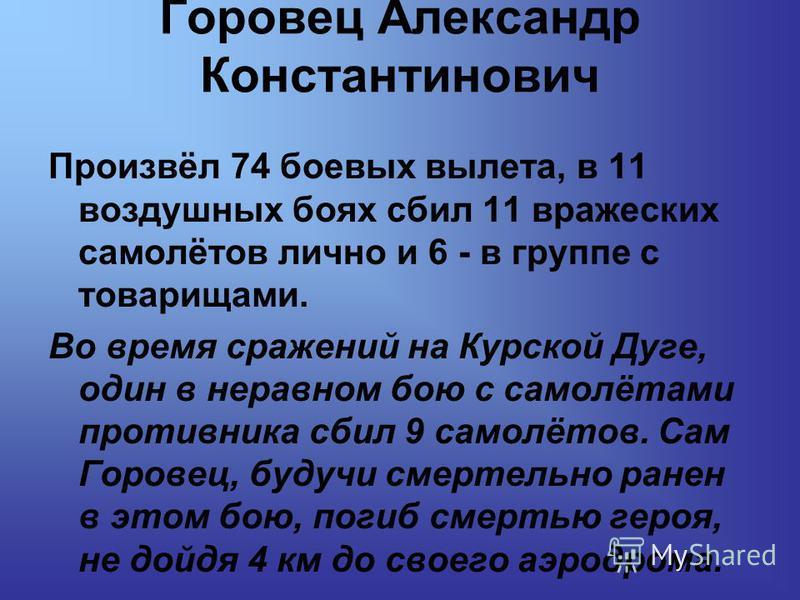 Горовец Александр Константинович Произвёл 74 боевых вылета, в 11 воздушных боях сбил 11 вражеских самолётов лично и 6 - в группе с товарищами. Во время сражений на Курской Дуге, один в неравном бою с самолётами противника сбил 9 самолётов. Сам Горове