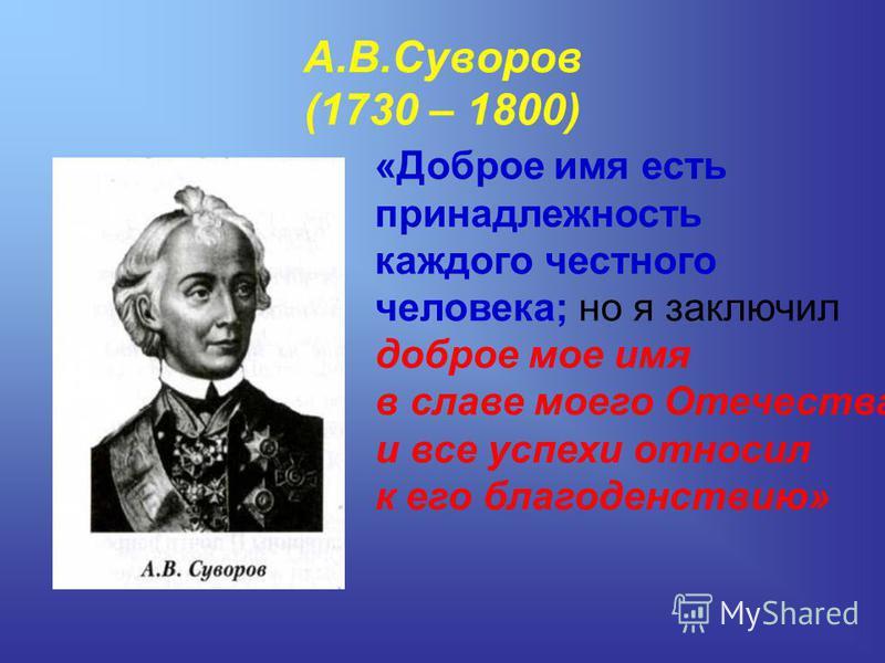 А.В.Суворов (1730 – 1800) «Доброе имя есть принадлежность каждого честного человека; но я заключил доброе мое имя в славе моего Отечества и все успехи относил к его благоденствию»