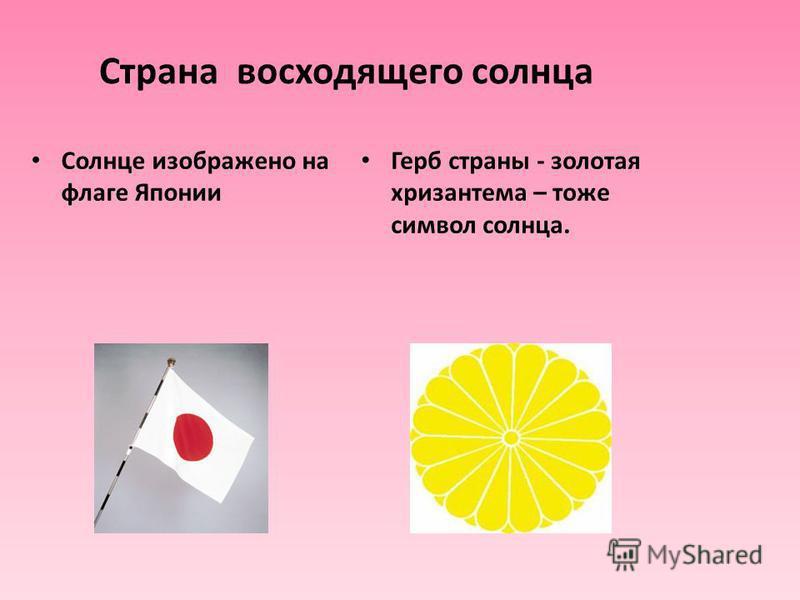 Страна восходящего солнца Солнце изображено на флаге Японии Герб страны - золотая хризантема – тоже символ солнца.