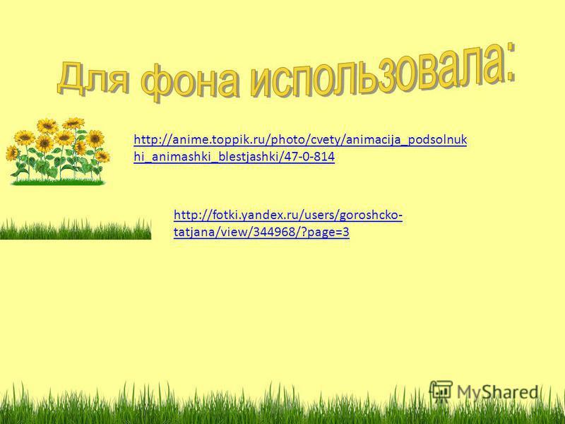 http://anime.toppik.ru/photo/cvety/animacija_podsolnuk hi_animashki_blestjashki/47-0-814 http://fotki.yandex.ru/users/goroshcko- tatjana/view/344968/?page=3