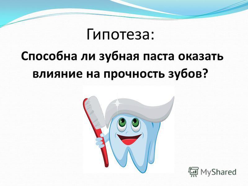 Гипотеза: Способна ли зубная паста оказать влияние на прочность зубов?