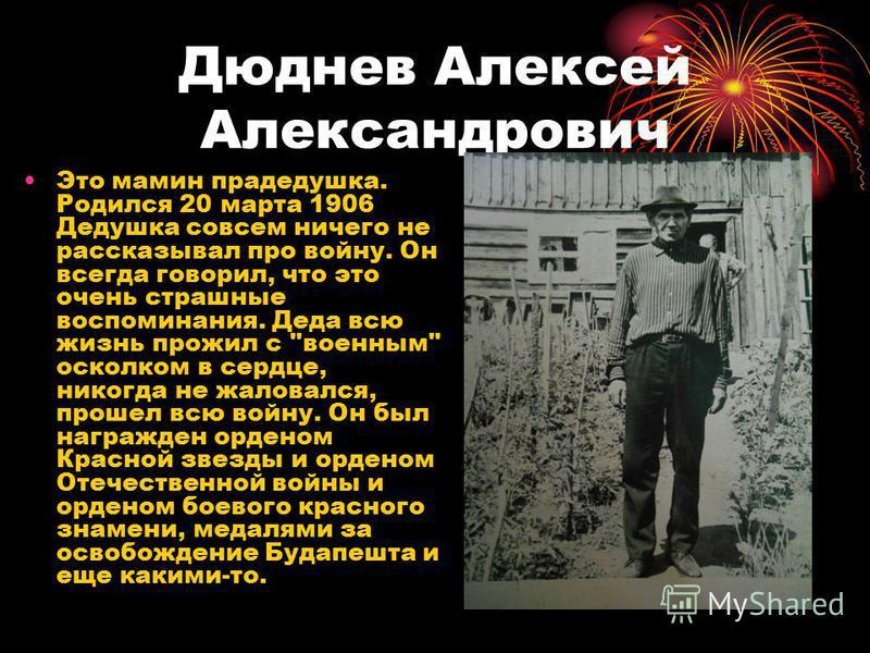 Дюднев Алексей Александрович Это мамин прадедушка. Родился 20 марта 1906 Дедушка совсем ничего не рассказывал про войну. Он всегда говорил, что это очень страшные воспоминания. Деда всю жизнь прожил с