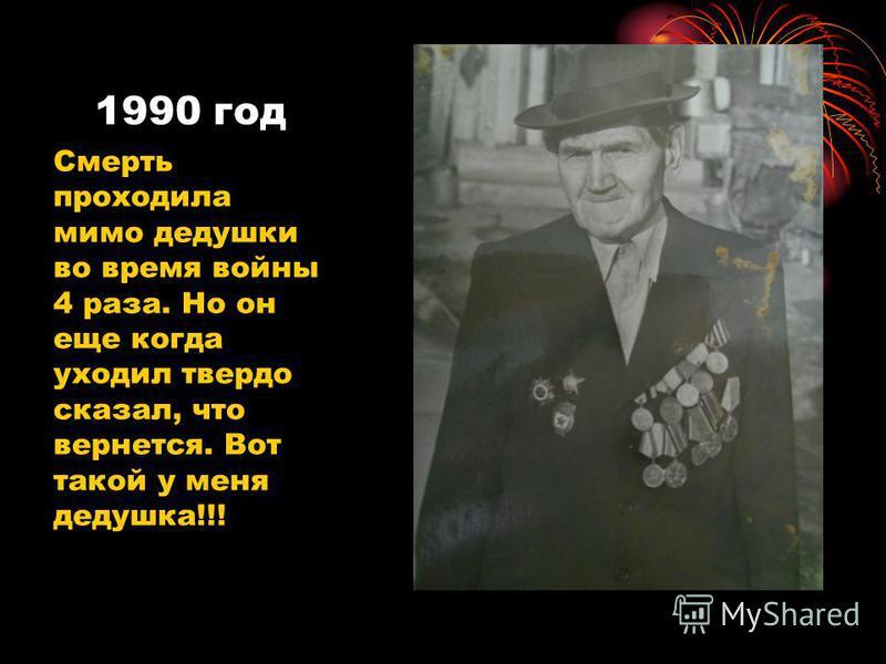 1990 год Смерть проходила мимо дедушки во время войны 4 раза. Но он еще когда уходил твердо сказал, что вернется. Вот такой у меня дедушка!!!