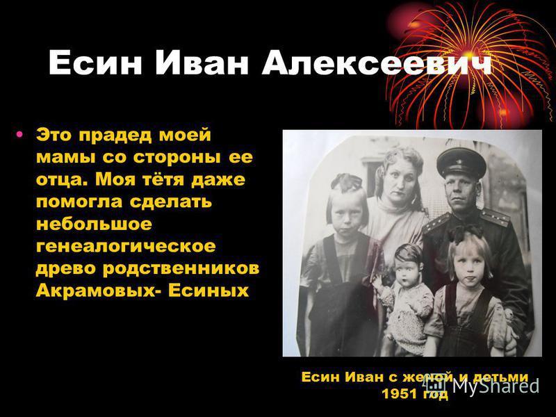 Есин Иван Алексеевич Это прадед моей мамы со стороны ее отца. Моя тётя даже помогла сделать небольшое генеалогическое древо родственников Акрамовых- Есиных Есин Иван с женой и детьми 1951 год