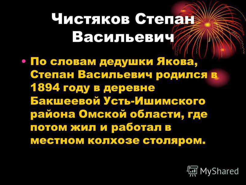Чистяков Степан Васильевич По словам дедушки Якова, Степан Васильевич родился в 1894 году в деревне Бакшеевой Усть-Ишимского района Омской области, где потом жил и работал в местном колхозе столяром.