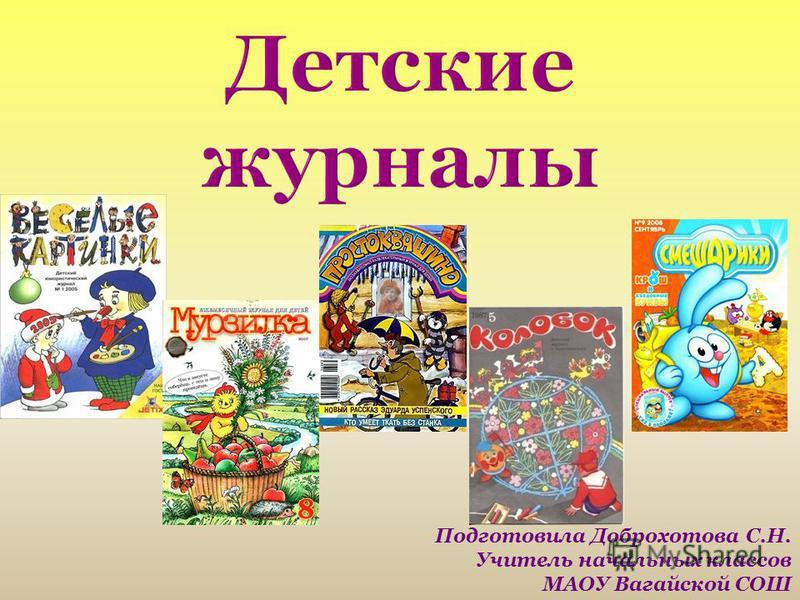 Детские журналы Подготовила Доброхотова С.Н. Учитель начальных классов МАОУ Вагайской СОШ