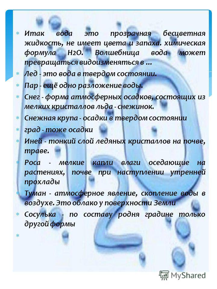 Итак вода это прозрачная бесцветная жидкость, не имеет цвета и запаха. химическая формула Н2О. Волшебница вода может превращаться видоизменяться в... Лед - это вода в твердом состоянии. Пар - ещё одно разложение воды. Снег - форма атмосферных осадков
