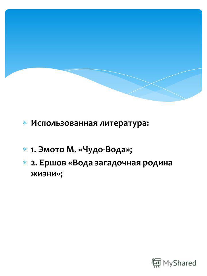 Использованная литература: 1. Эмото М. «Чудо-Вода»; 2. Ершов «Вода загадочная родина жизни»;