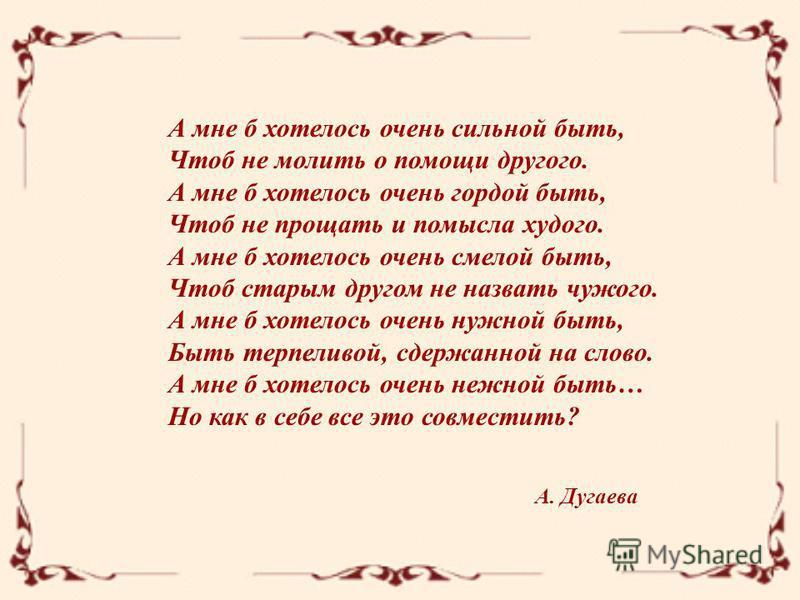 А. Дугаева А мне б хотелось очень сильной быть, Чтоб не молить о помощи другого. А мне б хотелось очень гордой быть, Чтоб не прощать и помысла худого. А мне б хотелось очень смелой быть, Чтоб старым другом не назвать чужого. А мне б хотелось очень ну